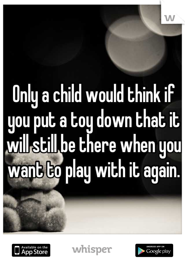 Only a child would think if you put a toy down that it will still be there when you want to play with it again.