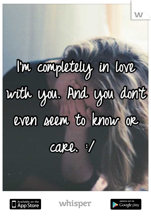 I'm completely in love with you. And you don't even seem to know or care. :/