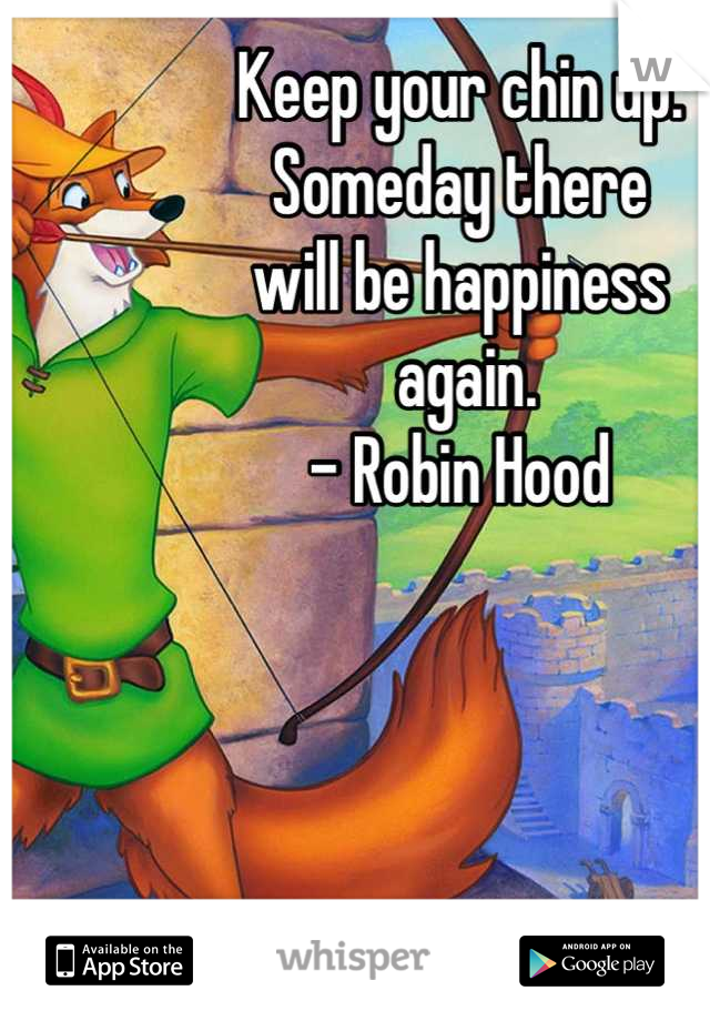 Keep your chin up.  Someday there  will be happiness  again.  - Robin Hood