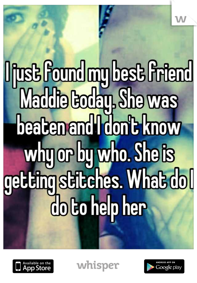I just found my best friend Maddie today. She was beaten and I don't know why or by who. She is getting stitches. What do I do to help her