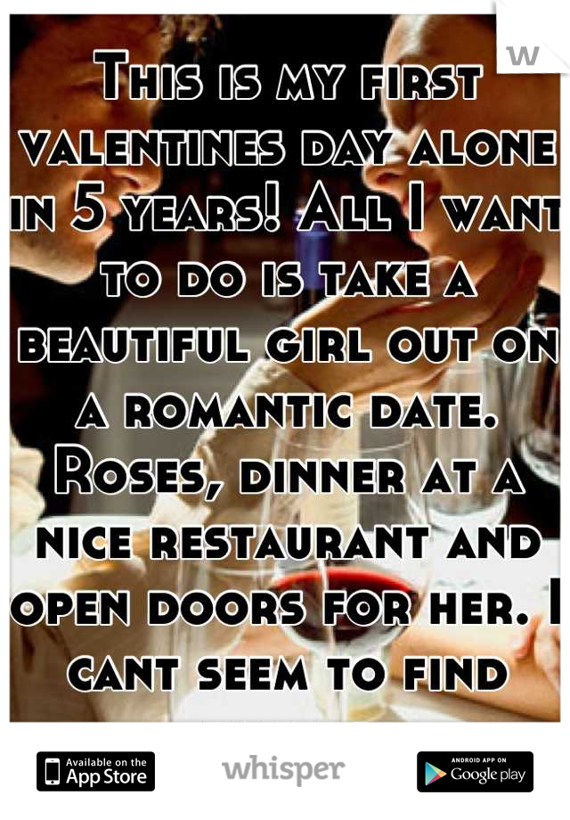 This is my first valentines day alone in 5 years! All I want to do is take a beautiful girl out on a romantic date. Roses, dinner at a nice restaurant and open doors for her. I cant seem to find takers