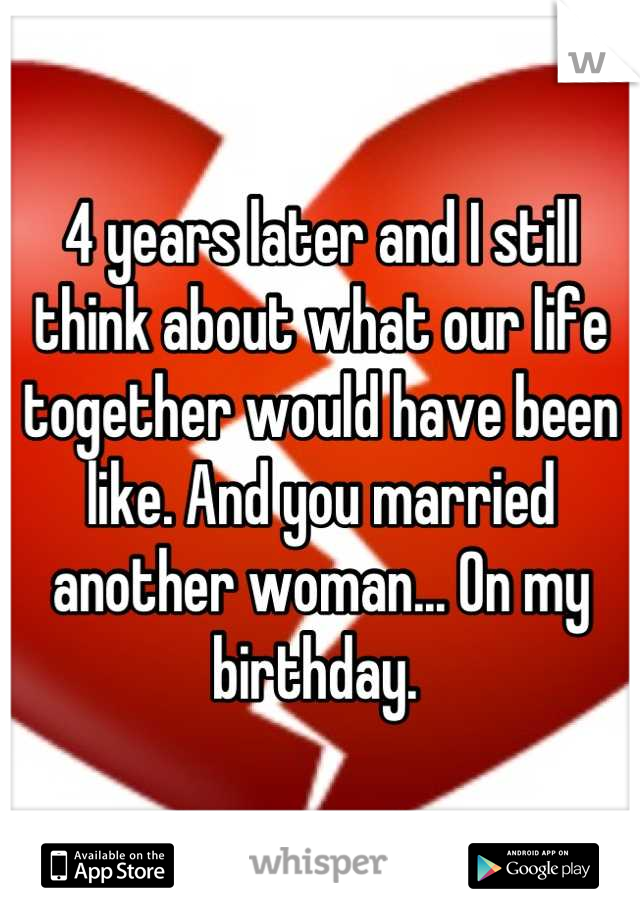 4 years later and I still think about what our life together would have been like. And you married another woman... On my birthday.