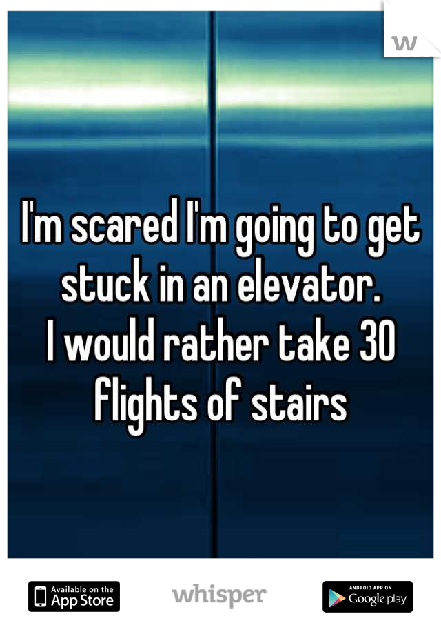 I'm scared I'm going to get stuck in an elevator.  I would rather take 30 flights of stairs