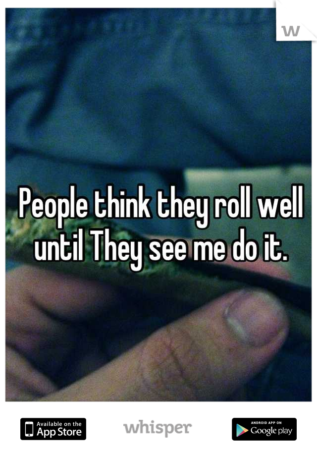 People think they roll well  until They see me do it.