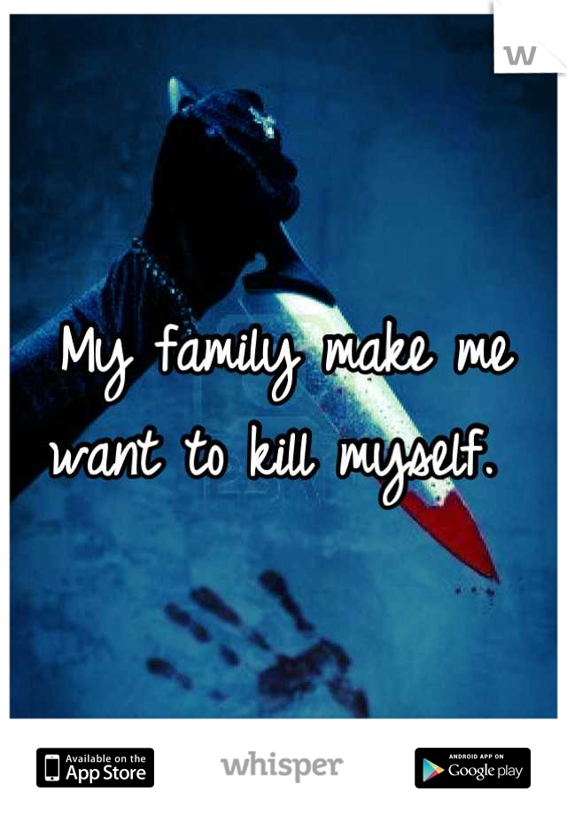 My family make me want to kill myself.