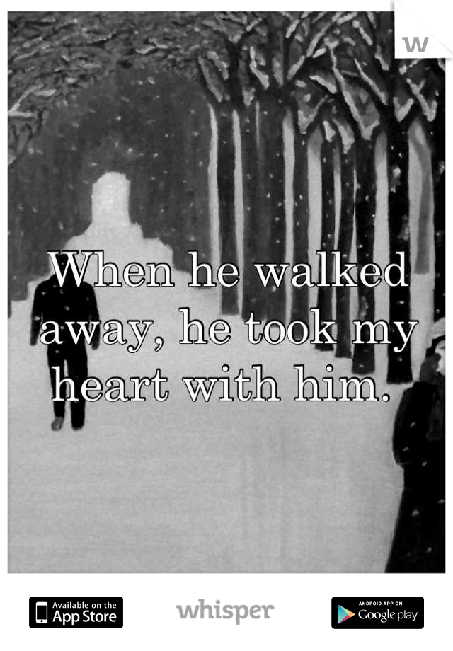 When he walked away, he took my heart with him.