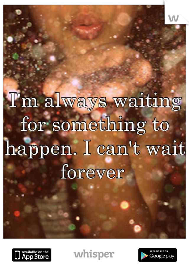 I'm always waiting for something to happen. I can't wait forever