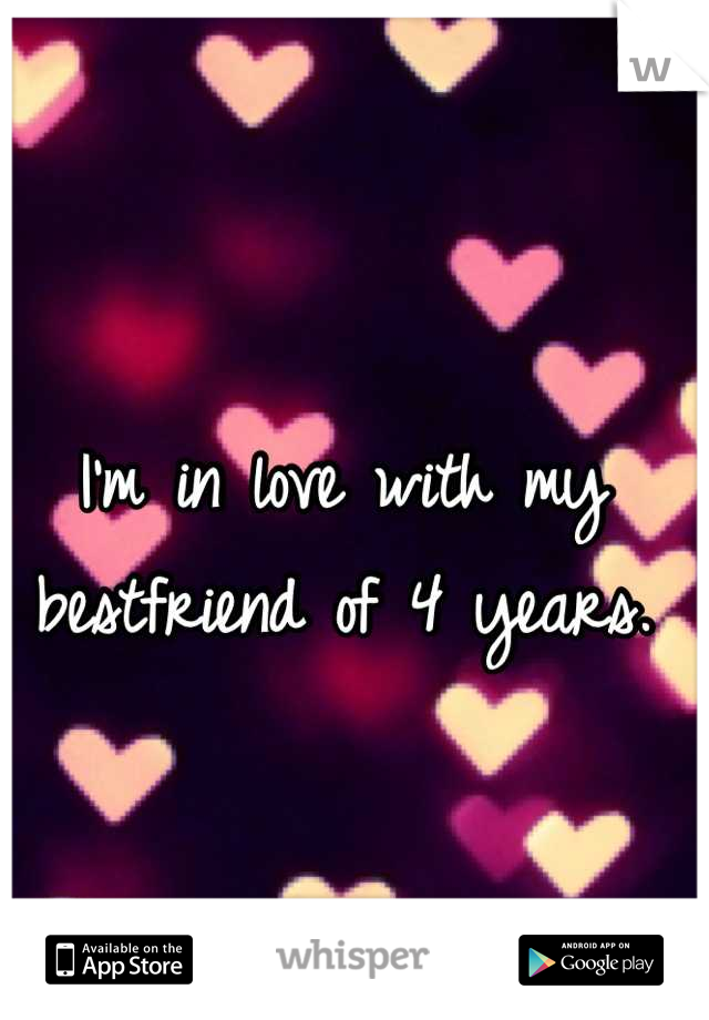 I'm in love with my bestfriend of 4 years.