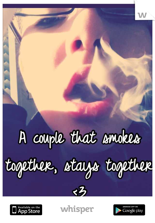 A couple that smokes together, stays together <3