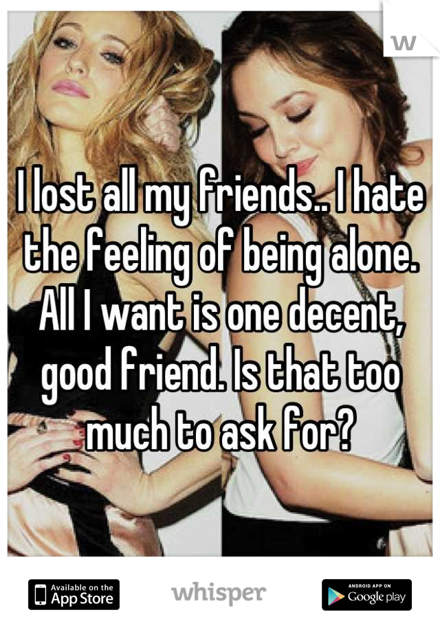 I lost all my friends.. I hate the feeling of being alone. All I want is one decent, good friend. Is that too much to ask for?