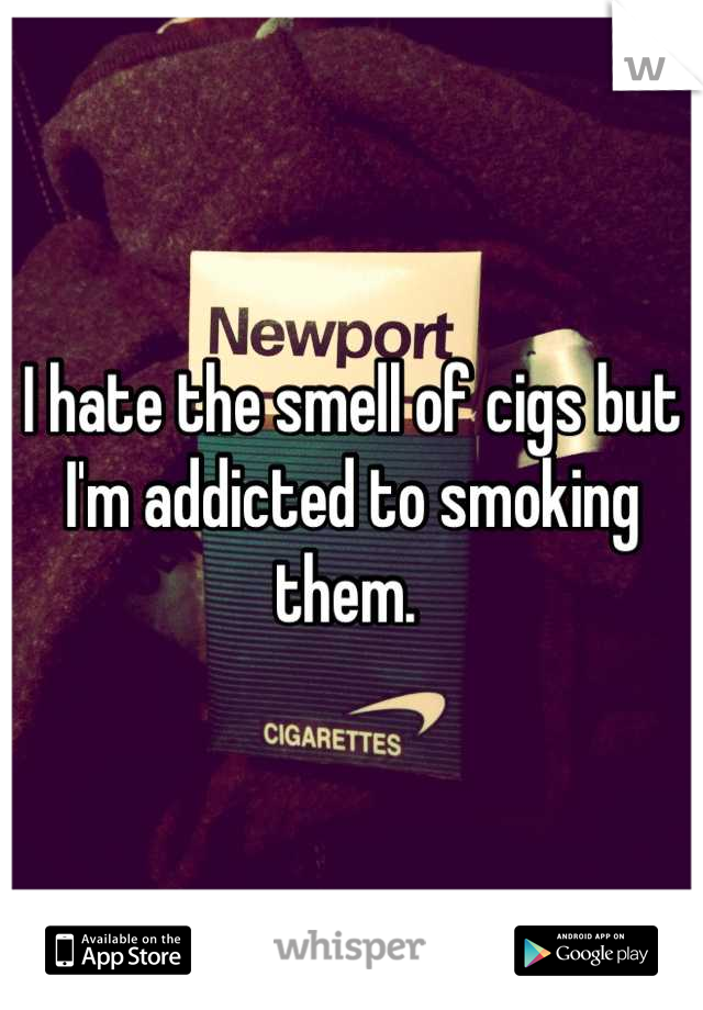 I hate the smell of cigs but I'm addicted to smoking them.