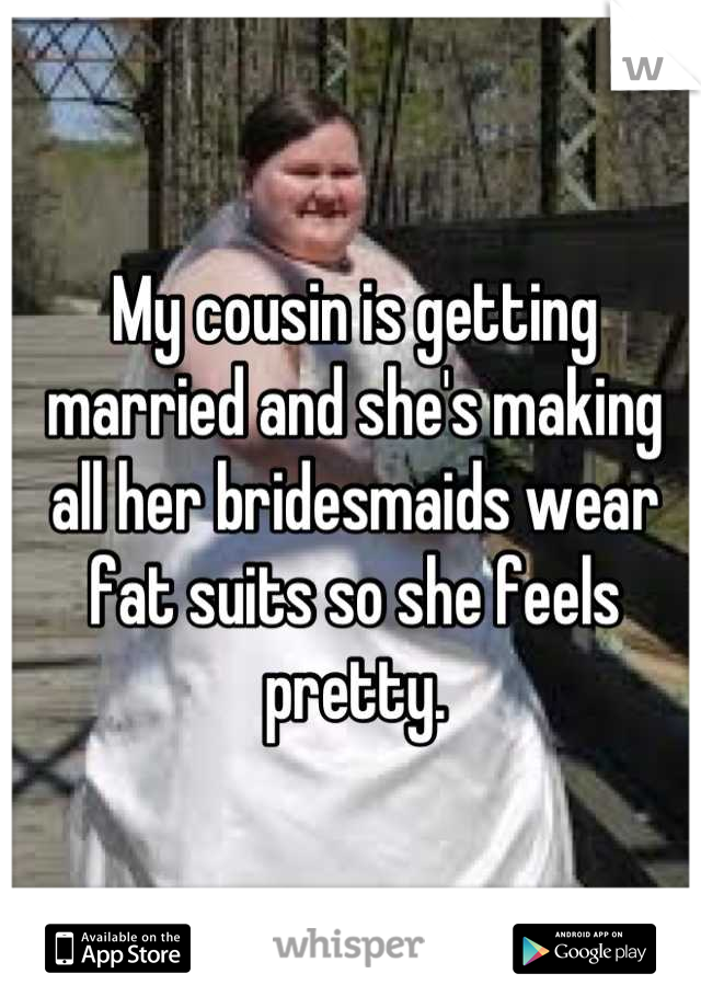 My cousin is getting married and she's making all her bridesmaids wear fat suits so she feels pretty.