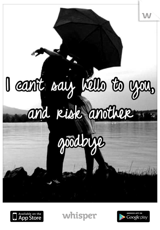 I can't say hello to you, and risk another goodbye