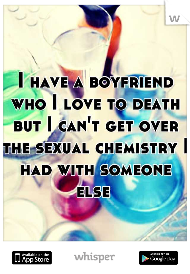 I have a boyfriend who I love to death but I can't get over the sexual chemistry I had with someone else