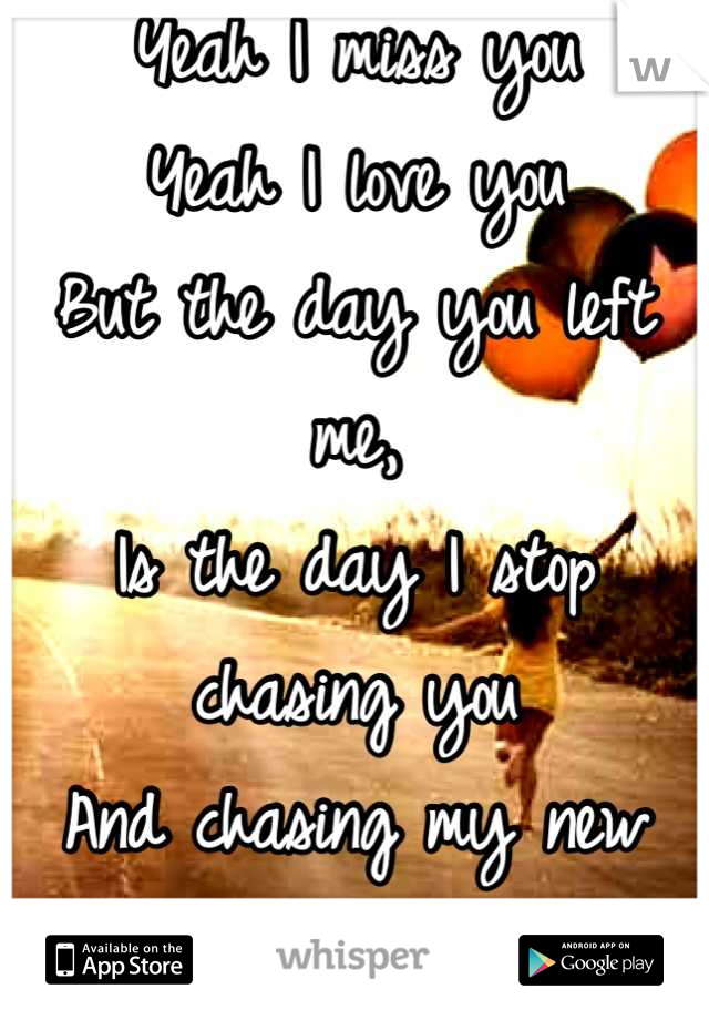 Yeah I miss you Yeah I love you But the day you left me, Is the day I stop chasing you  And chasing my new dreams
