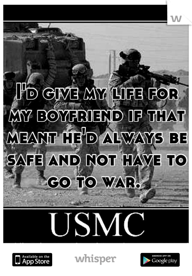 I'd give my life for my boyfriend if that meant he'd always be safe and not have to go to war.