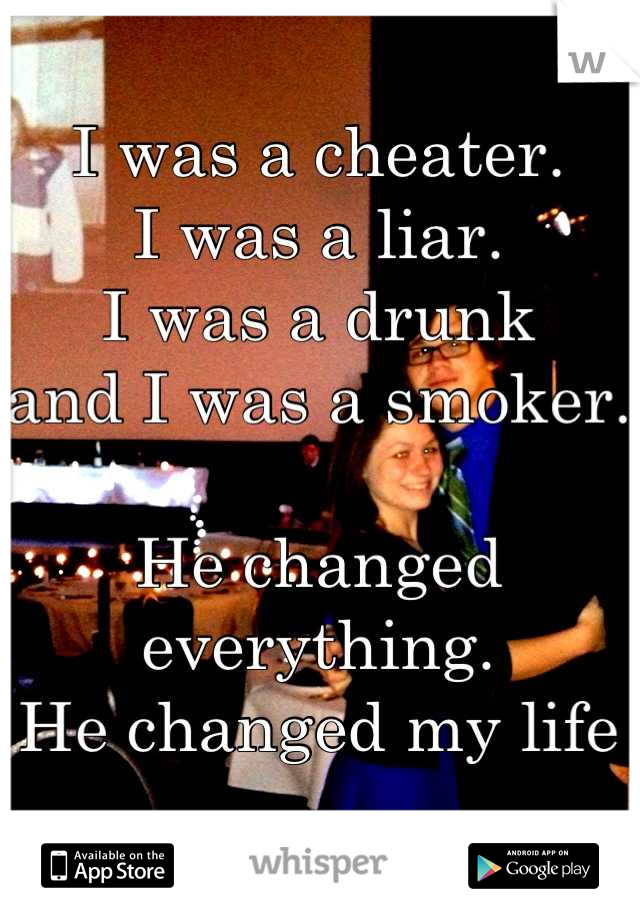 I was a cheater. I was a liar. I was a drunk and I was a smoker.  He changed everything.  He changed my life