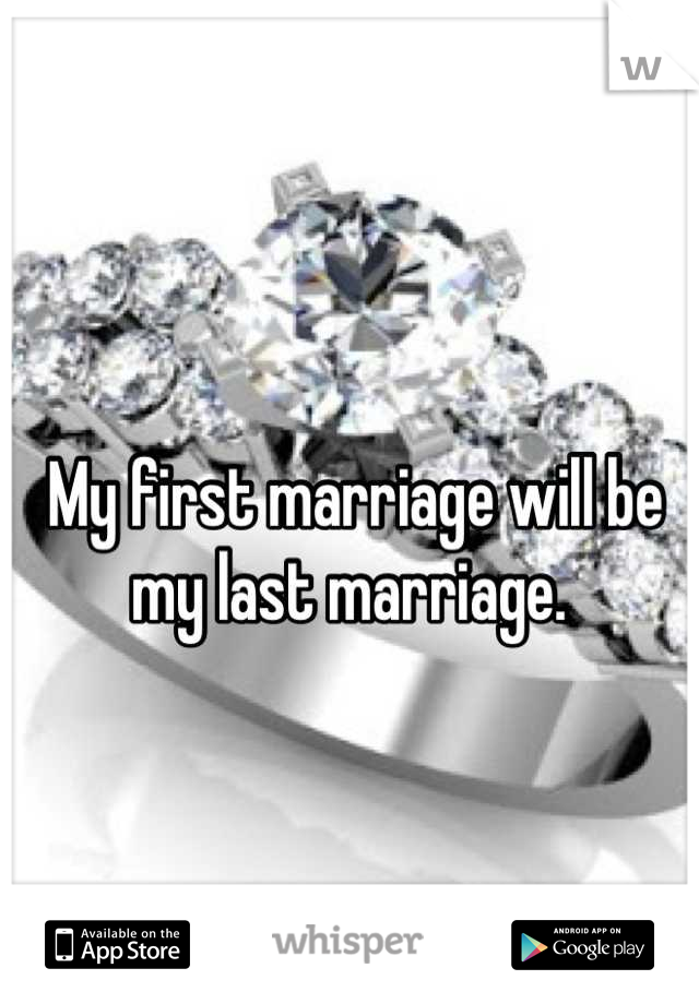 My first marriage will be my last marriage.