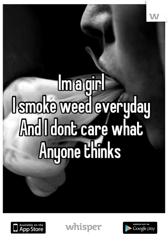 Im a girl  I smoke weed everyday And I dont care what Anyone thinks