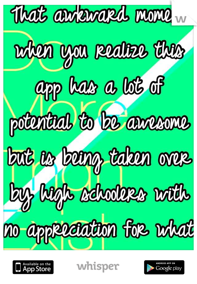 That awkward moment when you realize this app has a lot of potential to be awesome but is being taken over by high schoolers with no appreciation for what they have and boys with boners.
