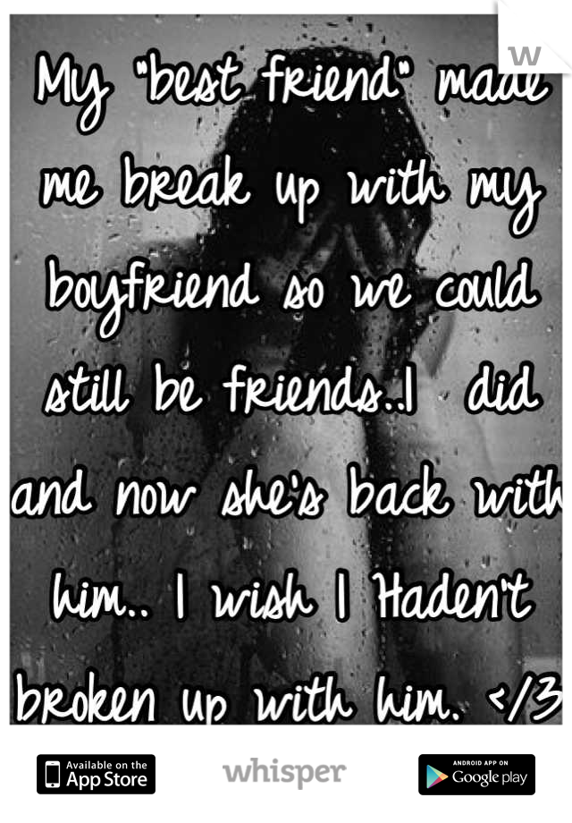 """My """"best friend"""" made me break up with my boyfriend so we could still be friends..I  did and now she's back with him.. I wish I Haden't broken up with him. </3"""