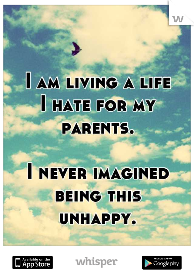 I am living a life  I hate for my parents.   I never imagined  being this  unhappy.