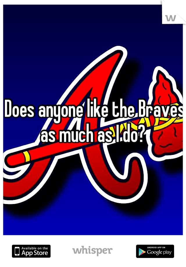 Does anyone like the Braves as much as I do?