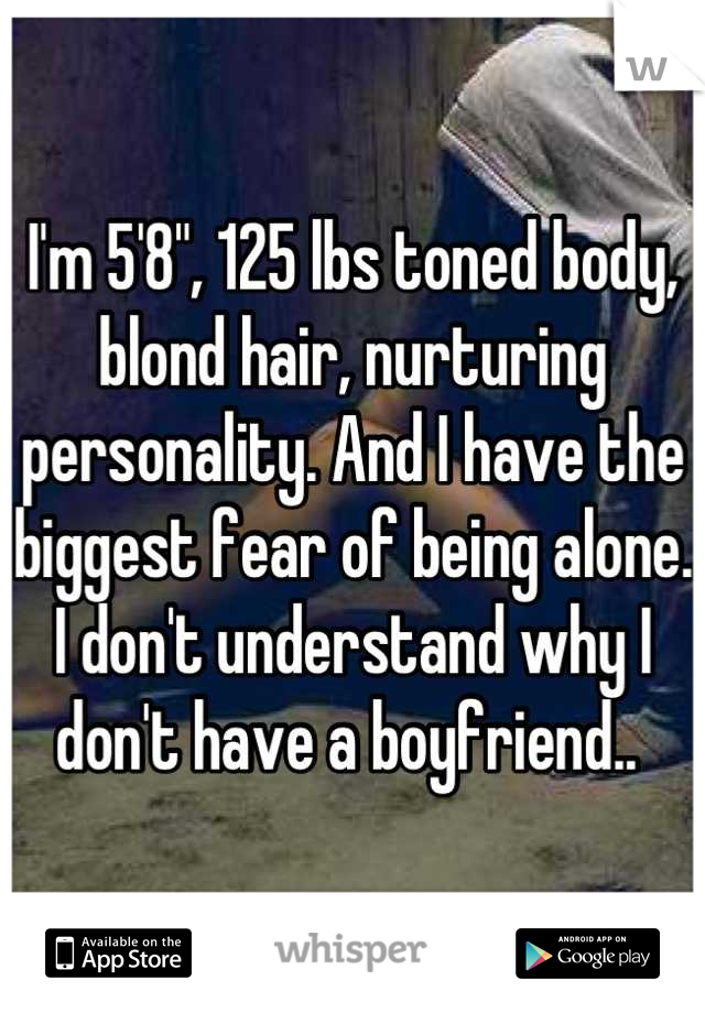 """I'm 5'8"""", 125 lbs toned body, blond hair, nurturing personality. And I have the biggest fear of being alone. I don't understand why I don't have a boyfriend.."""