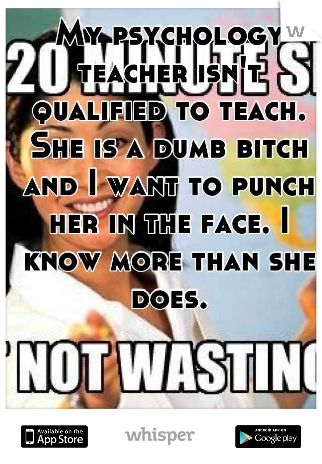 My psychology teacher isn't qualified to teach. She is a dumb bitch and I want to punch her in the face. I know more than she does.
