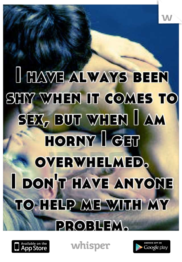 I have always been shy when it comes to sex, but when I am horny I get overwhelmed.  I don't have anyone to help me with my problem.