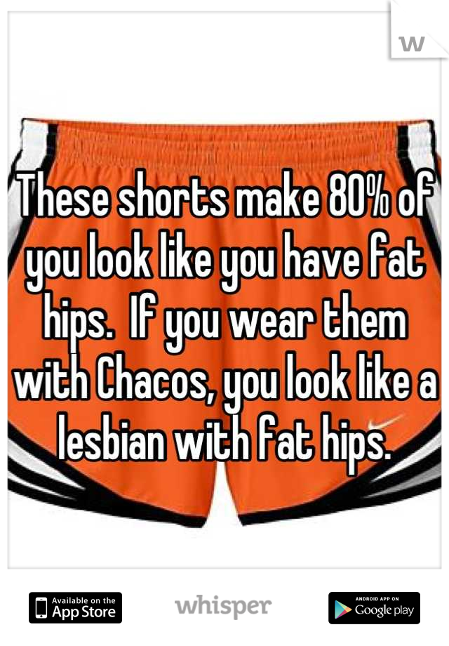 These shorts make 80% of you look like you have fat hips.  If you wear them with Chacos, you look like a lesbian with fat hips.