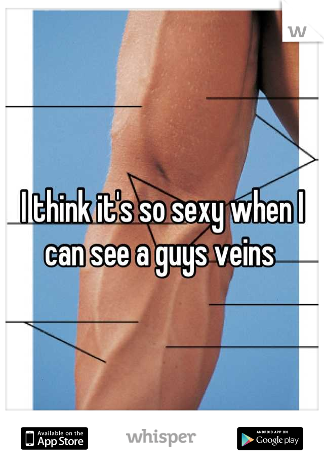 I think it's so sexy when I can see a guys veins