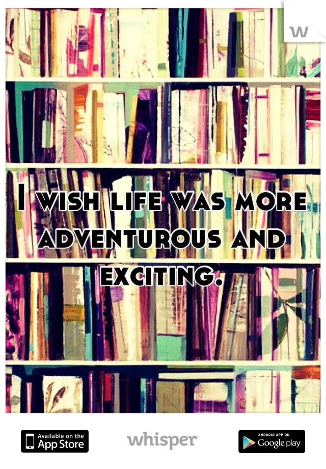 I wish life was more adventurous and exciting.