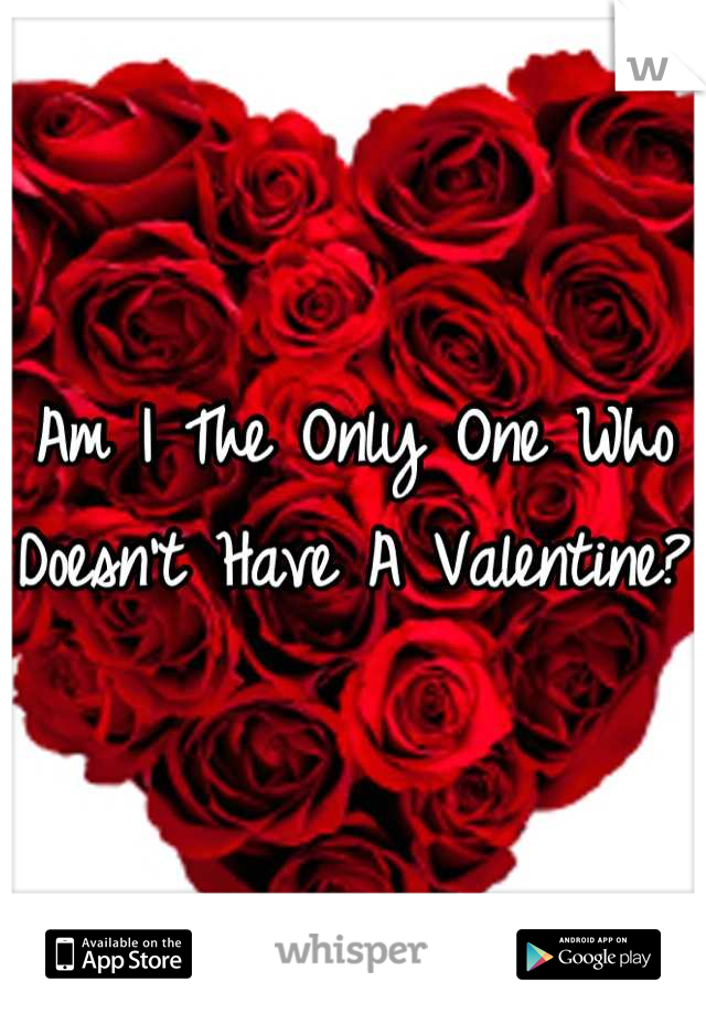 Am I The Only One Who Doesn't Have A Valentine?