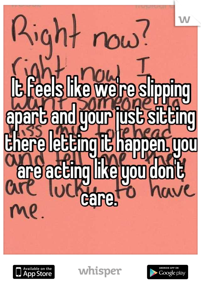 It feels like we're slipping apart and your just sitting there letting it happen. you are acting like you don't care.