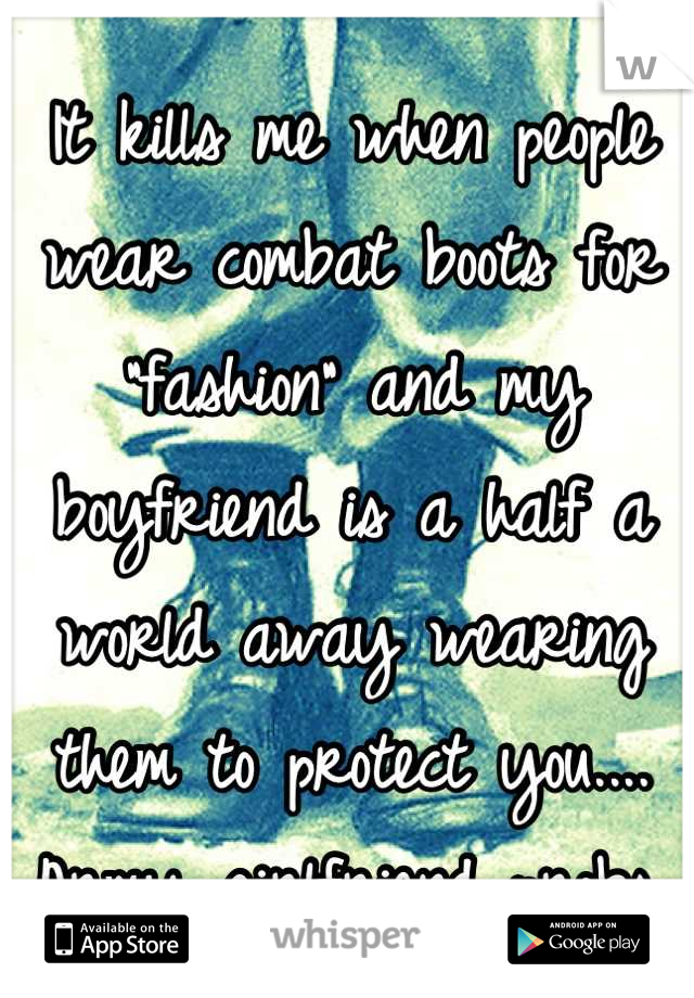 """It kills me when people wear combat boots for """"fashion"""" and my boyfriend is a half a world away wearing them to protect you.... Army girlfriend probs. 😫"""