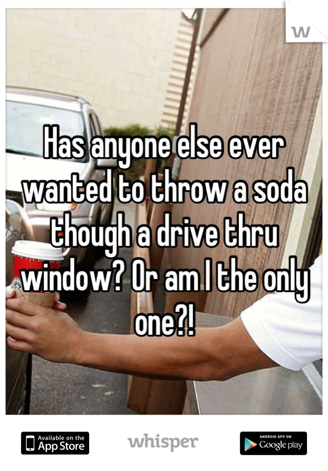 Has anyone else ever wanted to throw a soda though a drive thru window? Or am I the only one?!