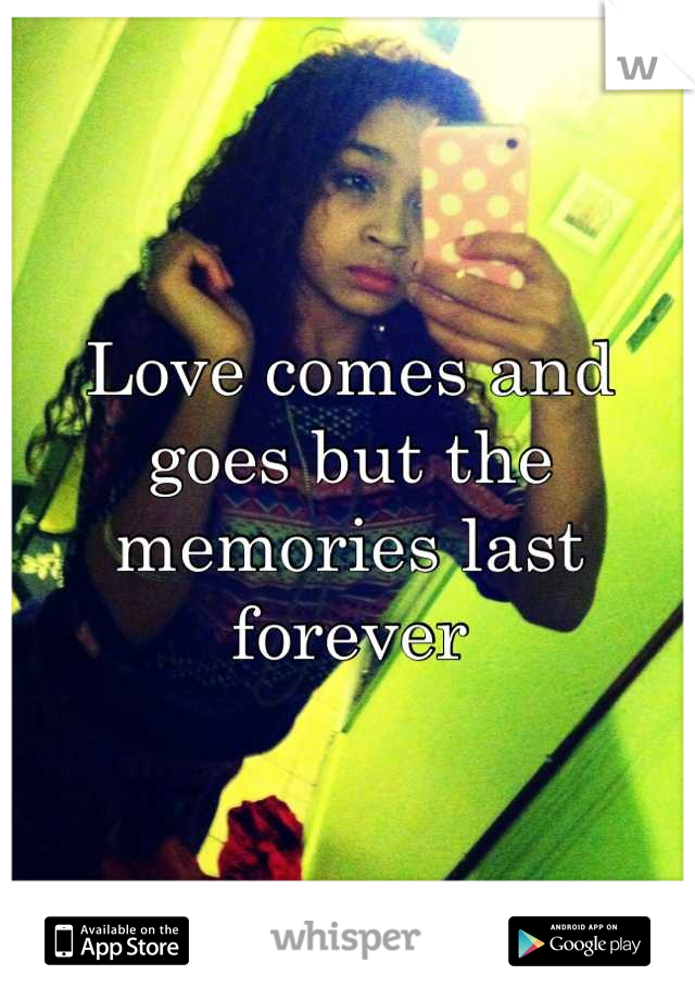 Love comes and goes but the memories last forever