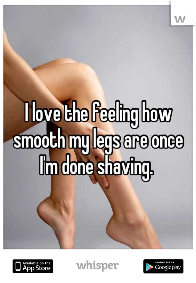 I love the feeling how smooth my legs are once I'm done shaving.