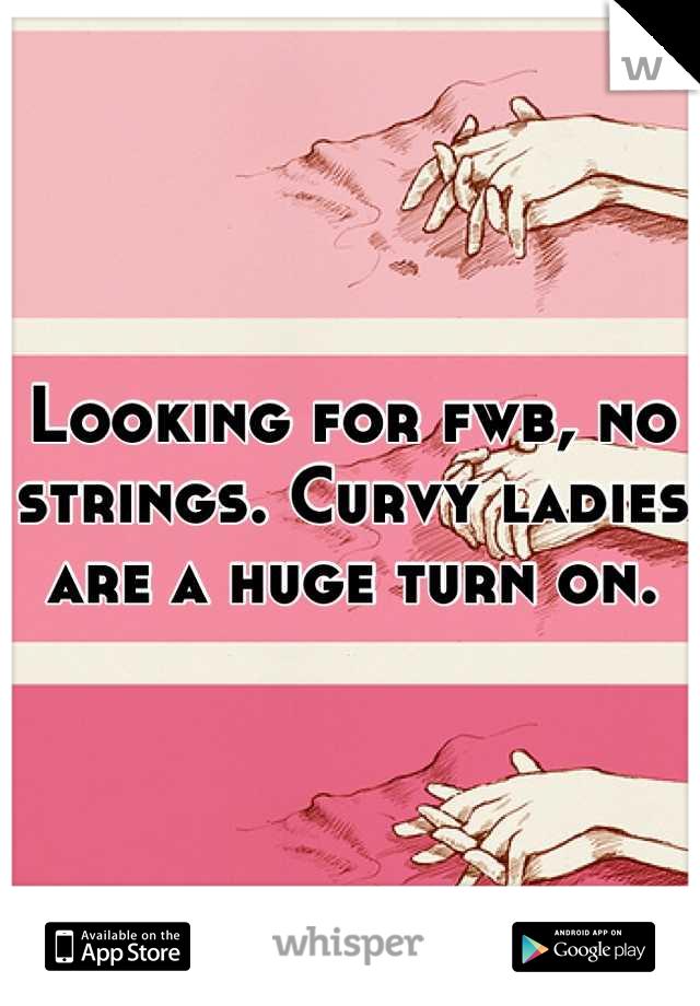 Looking for fwb, no strings. Curvy ladies are a huge turn on.