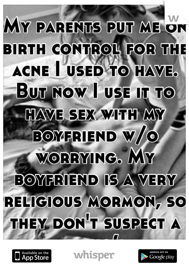 My parents put me on birth control for the acne I used to have. But now I use it to have sex with my boyfriend w/o worrying. My boyfriend is a very religious mormon, so they don't suspect a thing(: