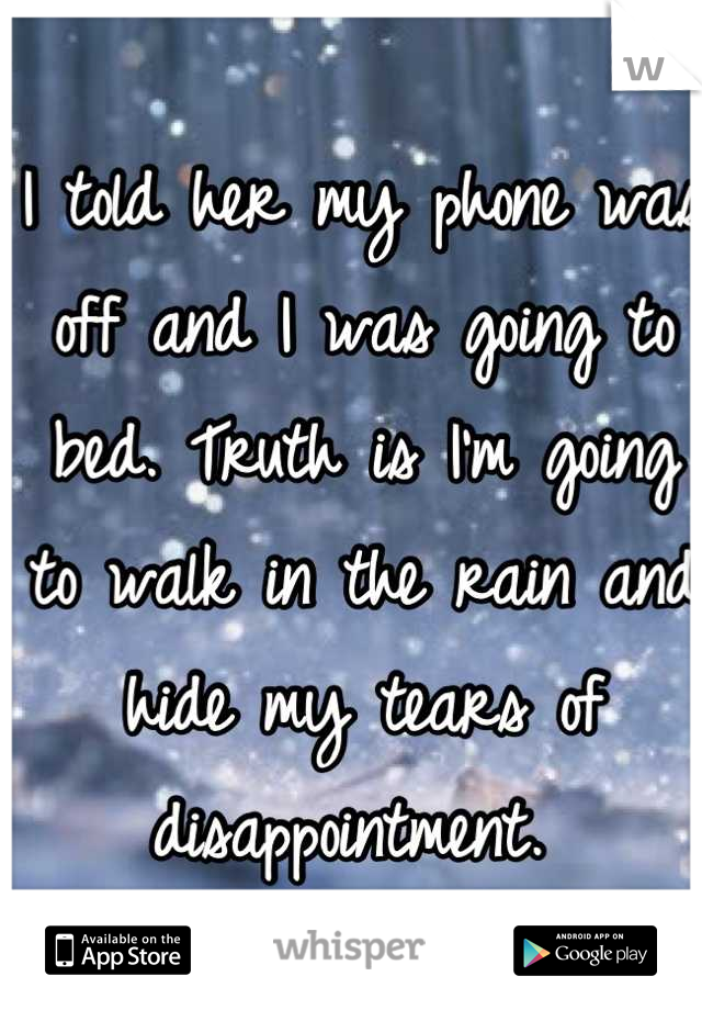 I told her my phone was off and I was going to bed. Truth is I'm going to walk in the rain and hide my tears of disappointment.