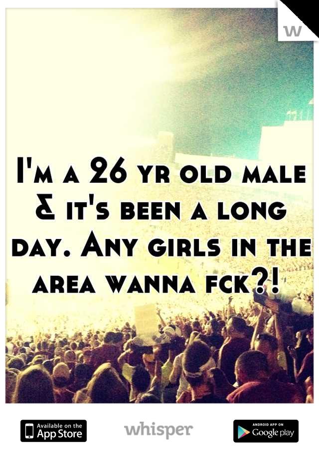 I'm a 26 yr old male & it's been a long day. Any girls in the area wanna fck?!