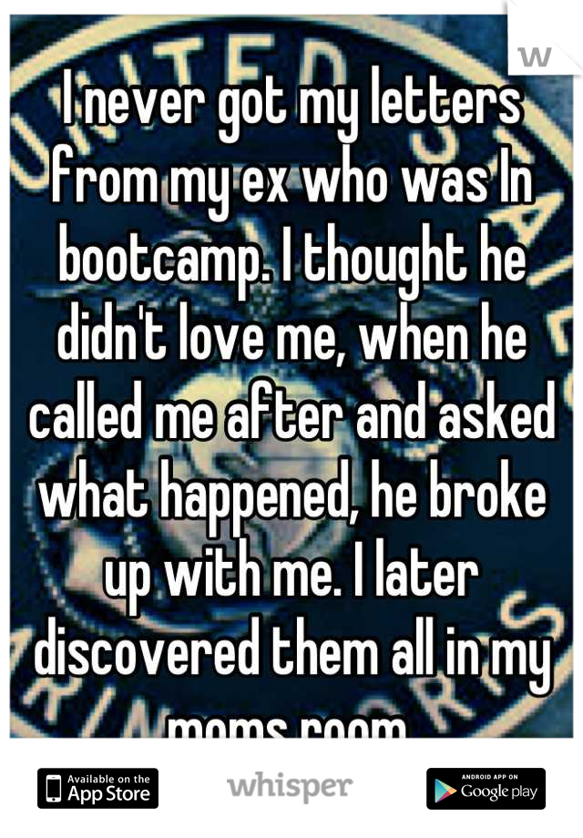 I never got my letters from my ex who was In bootcamp. I thought he didn't love me, when he called me after and asked what happened, he broke up with me. I later discovered them all in my moms room.