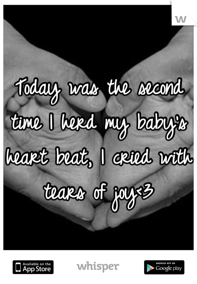 Today was the second time I herd my baby's heart beat, I cried with tears of joy<3