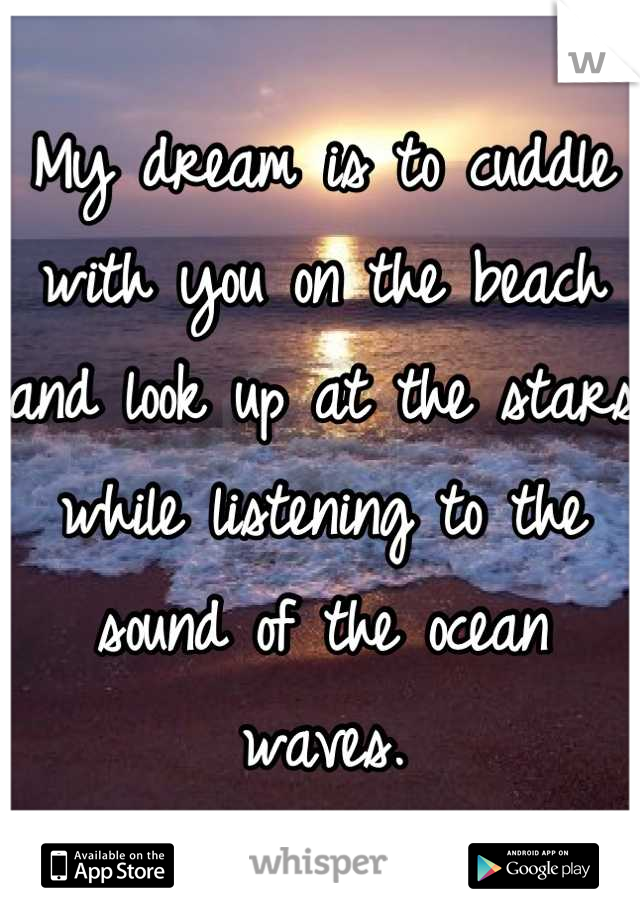 My dream is to cuddle with you on the beach and look up at the stars while listening to the sound of the ocean waves.