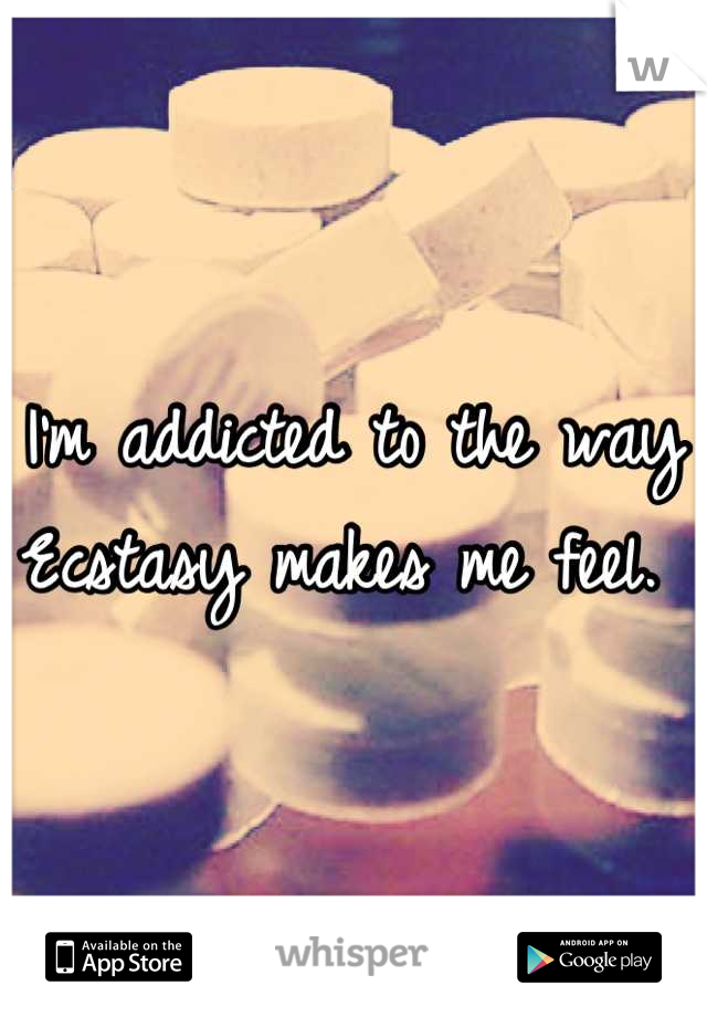 I'm addicted to the way Ecstasy makes me feel.