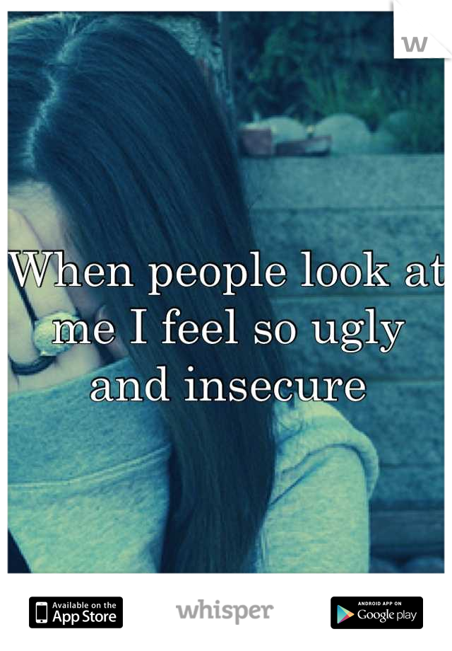 When people look at me I feel so ugly and insecure