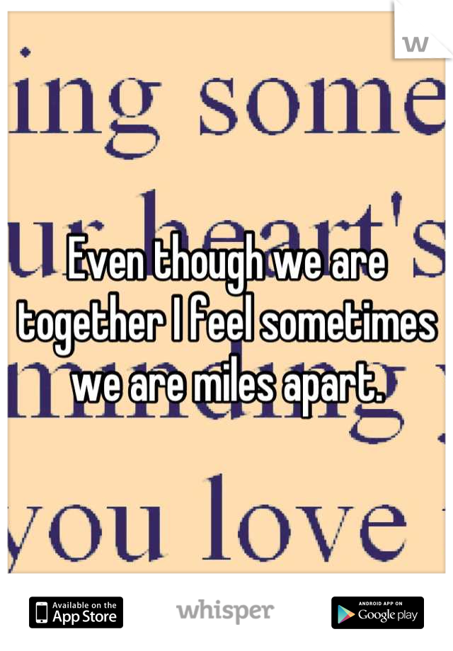 Even though we are together I feel sometimes we are miles apart.