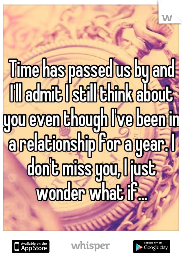 Time has passed us by and I'll admit I still think about you even though I've been in a relationship for a year. I don't miss you, I just wonder what if...